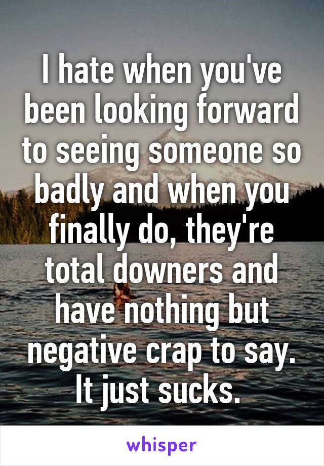 I hate when you've been looking forward to seeing someone so badly and when you finally do, they're total downers and have nothing but negative crap to say. It just sucks.