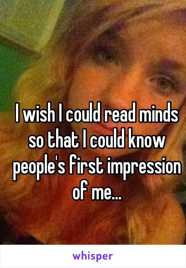 I wish I could read minds so that I could know people's first impression of me…