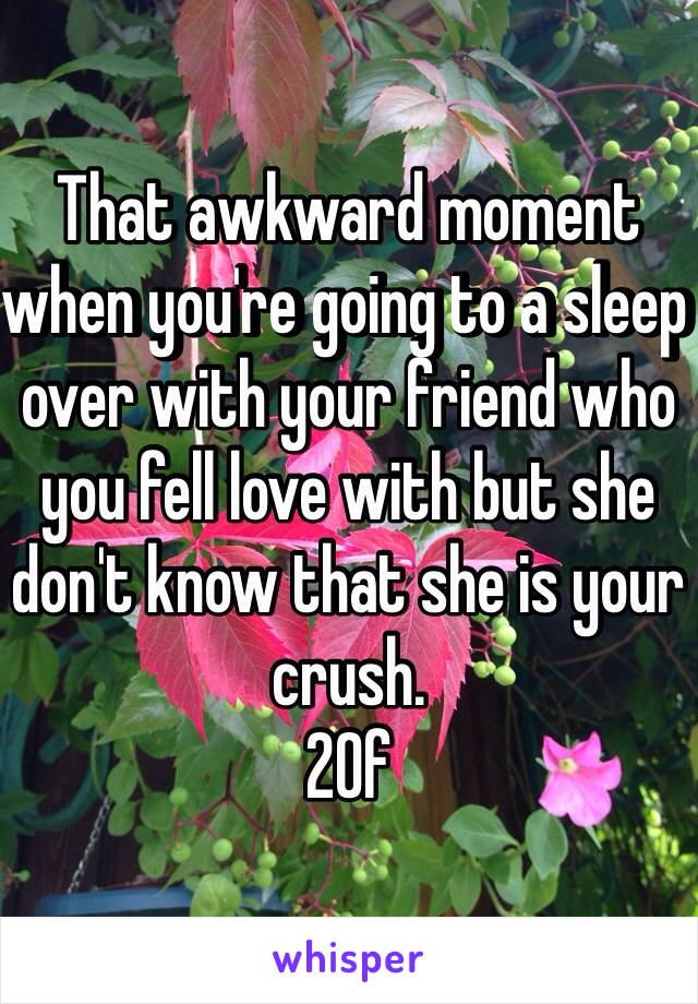 That awkward moment when you're going to a sleep over with your friend who you fell love with but she don't know that she is your crush.  20f