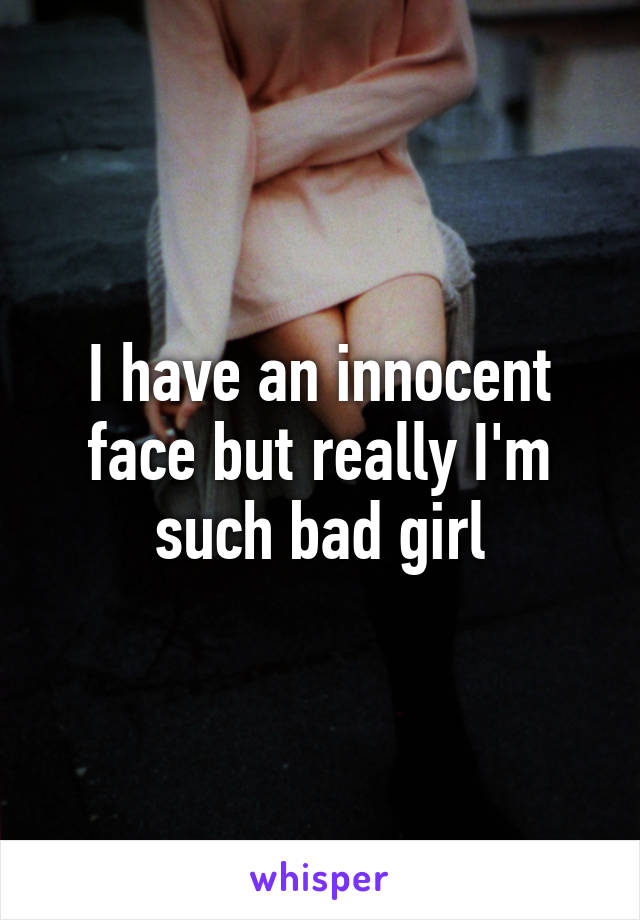 I have an innocent face but really I'm such bad girl