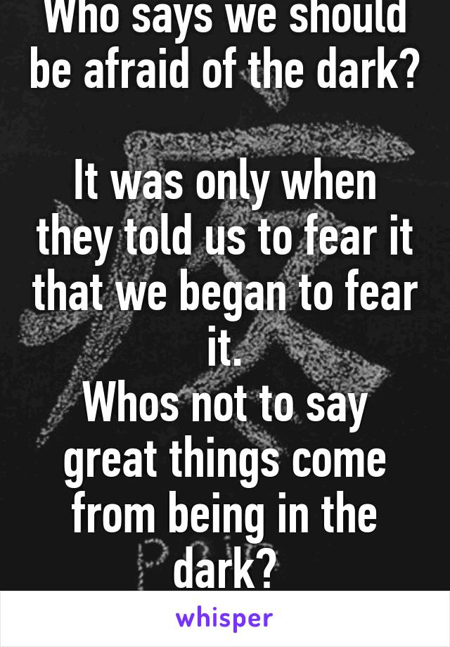 Who says we should be afraid of the dark?  It was only when they told us to fear it that we began to fear it. Whos not to say great things come from being in the dark?