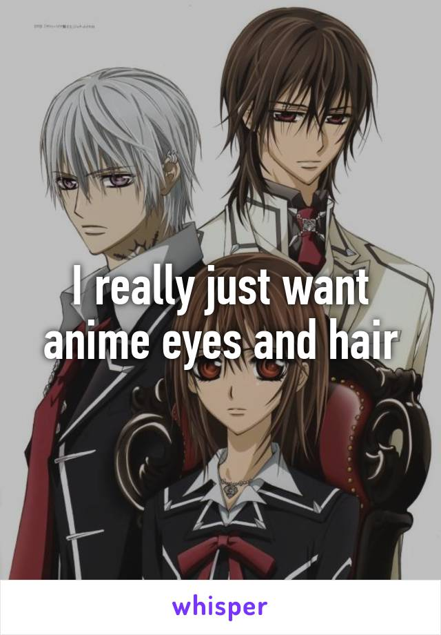 I really just want anime eyes and hair