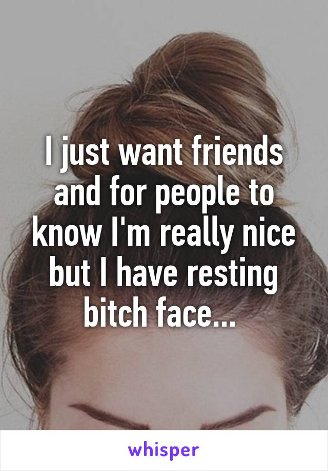 I just want friends and for people to know I'm really nice but I have resting bitch face...
