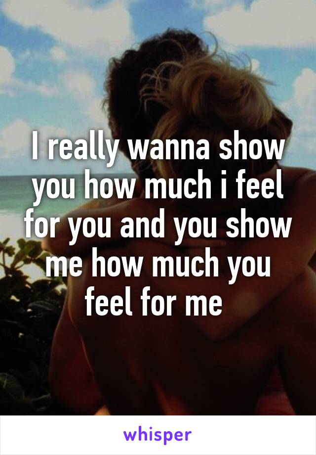 I really wanna show you how much i feel for you and you show me how much you feel for me