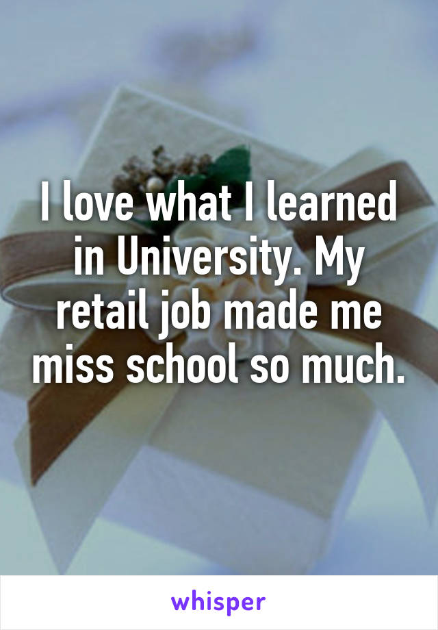I love what I learned in University. My retail job made me miss school so much.