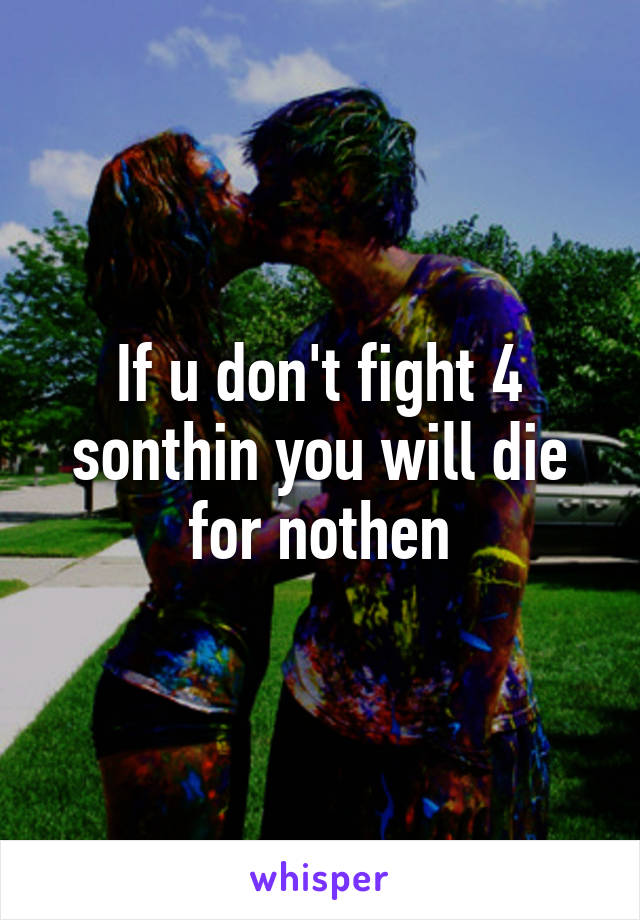If u don't fight 4 sonthin you will die for nothen