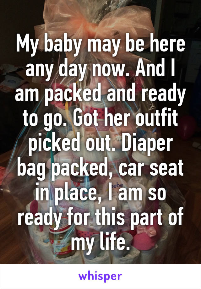 My baby may be here any day now. And I am packed and ready to go. Got her outfit picked out. Diaper bag packed, car seat in place, I am so ready for this part of my life.