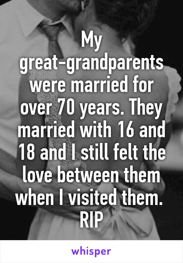 My great-grandparents were married for over 70 years. They married with 16 and 18 and I still felt the love between them when I visited them.  RIP