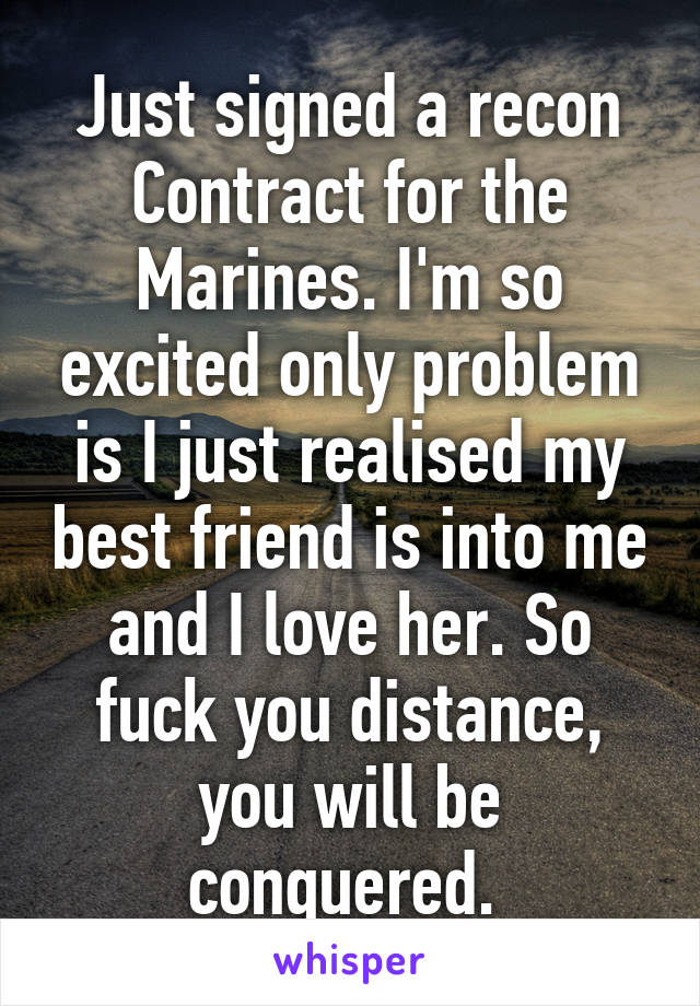 Just signed a recon Contract for the Marines. I'm so excited only problem is I just realised my best friend is into me and I love her. So fuck you distance, you will be conquered.