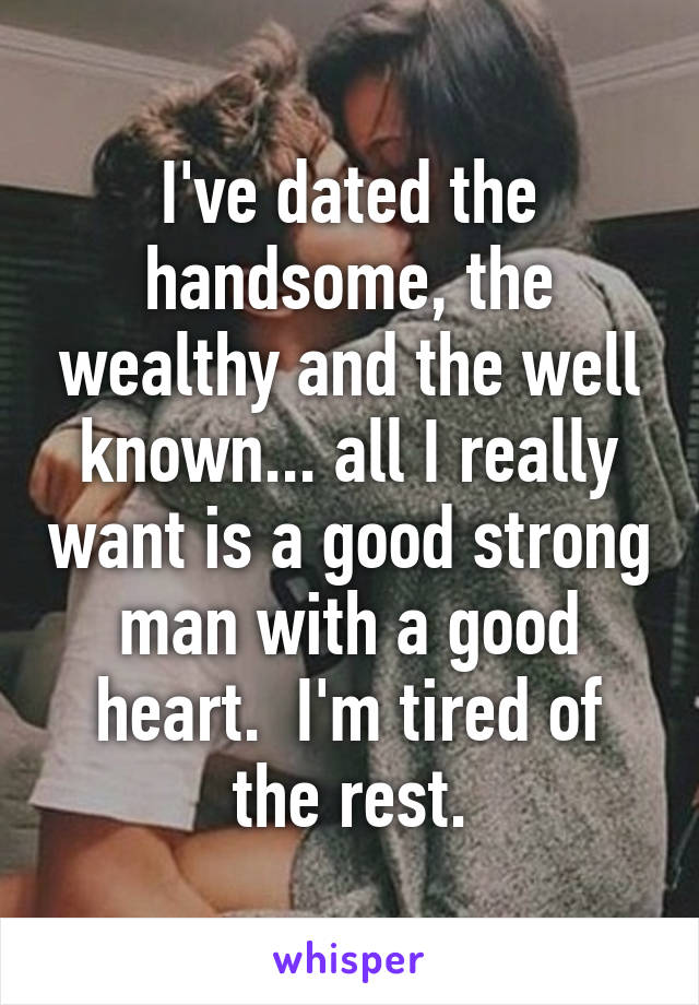 I've dated the handsome, the wealthy and the well known... all I really want is a good strong man with a good heart.  I'm tired of the rest.