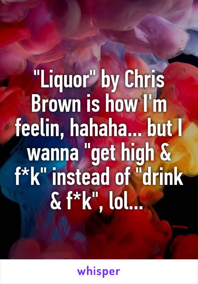 """Liquor"" by Chris Brown is how I'm feelin, hahaha... but I wanna ""get high & f*k"" instead of ""drink & f*k"", lol..."