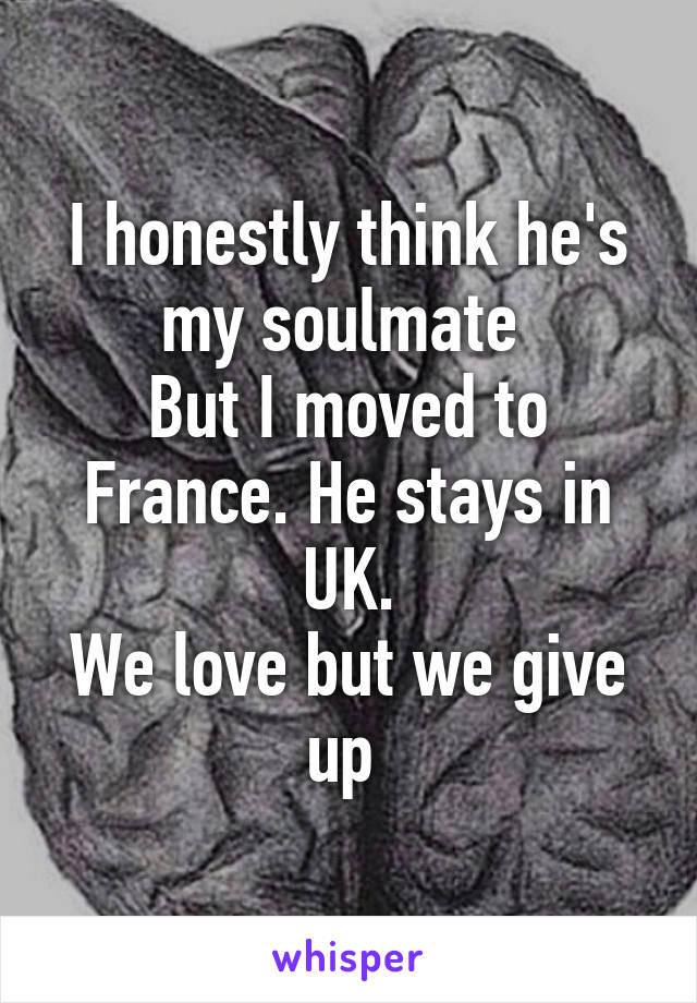 I honestly think he's my soulmate  But I moved to France. He stays in UK. We love but we give up