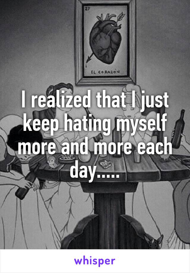 I realized that I just keep hating myself more and more each day.....