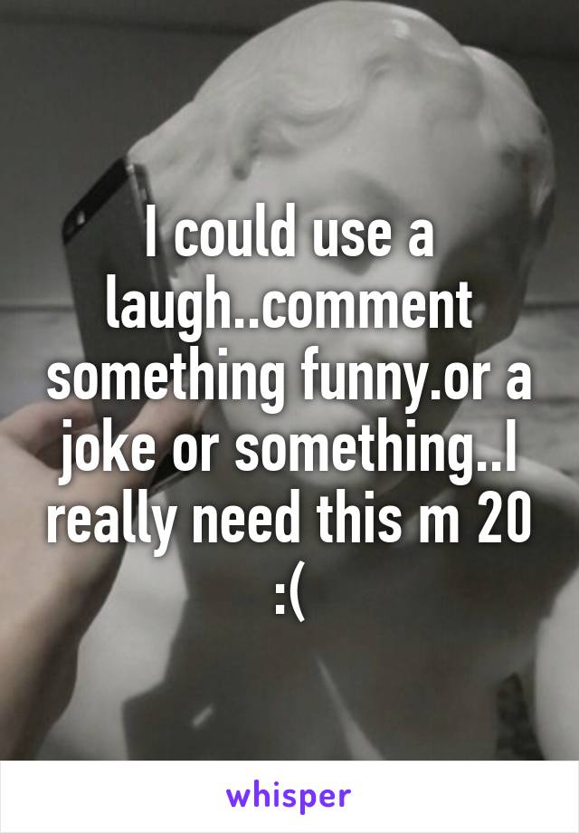 I could use a laugh..comment something funny.or a joke or something..I really need this m 20 :(