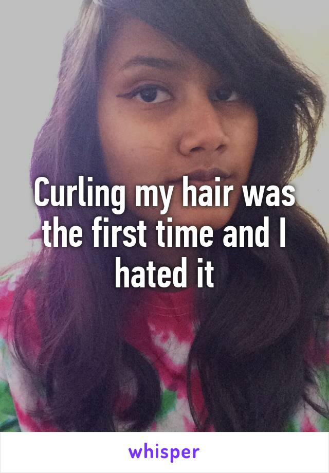 Curling my hair was the first time and I hated it