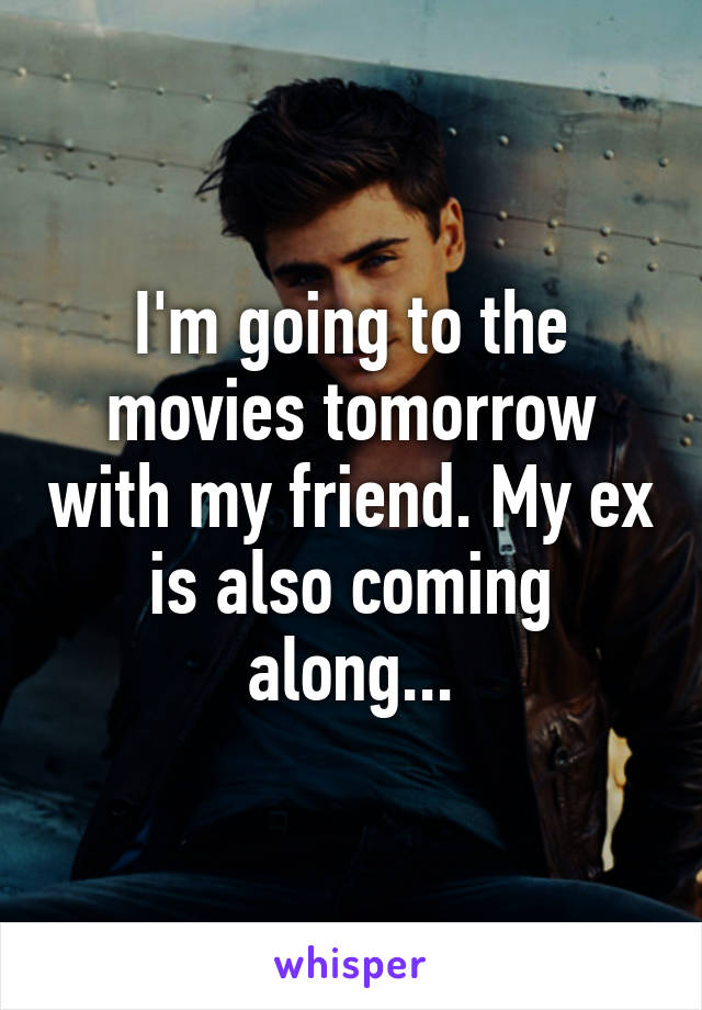 I'm going to the movies tomorrow with my friend. My ex is also coming along...