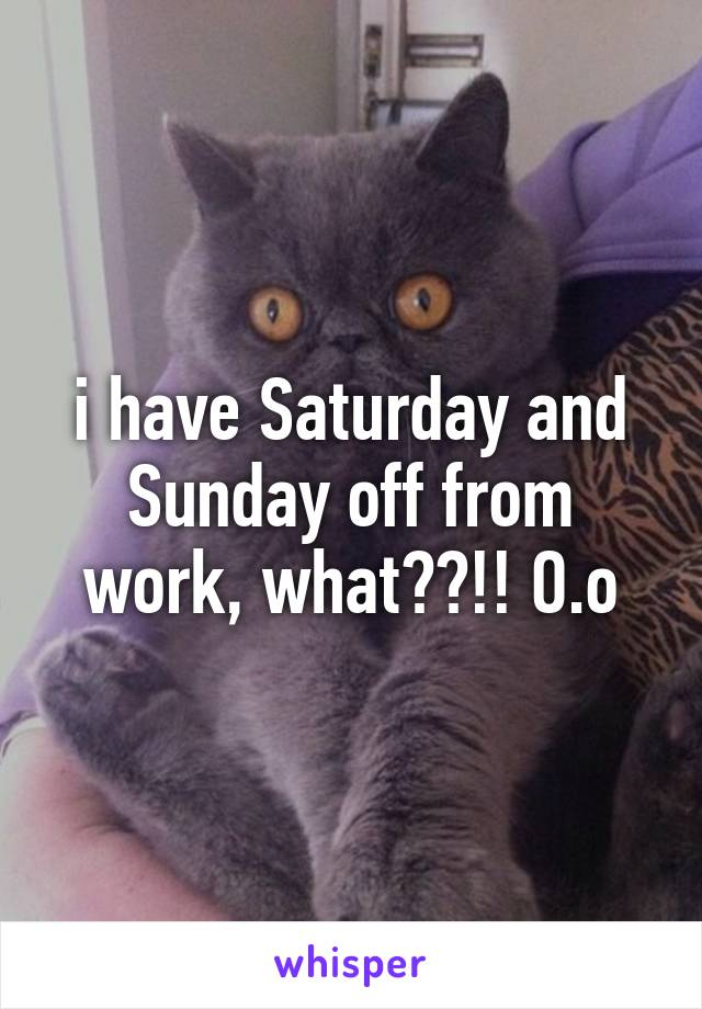 i have Saturday and Sunday off from work, what??!! O.o
