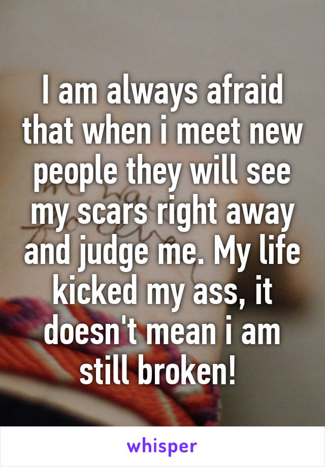 I am always afraid that when i meet new people they will see my scars right away and judge me. My life kicked my ass, it doesn't mean i am still broken!