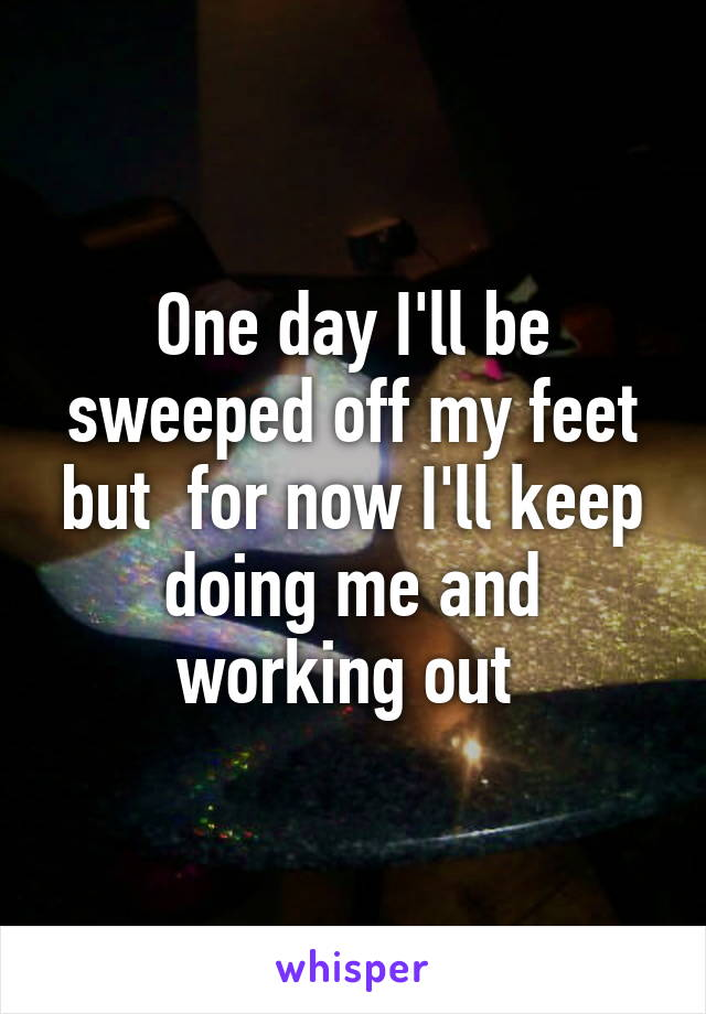 One day I'll be sweeped off my feet but  for now I'll keep doing me and working out