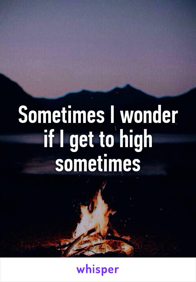 Sometimes I wonder if I get to high sometimes