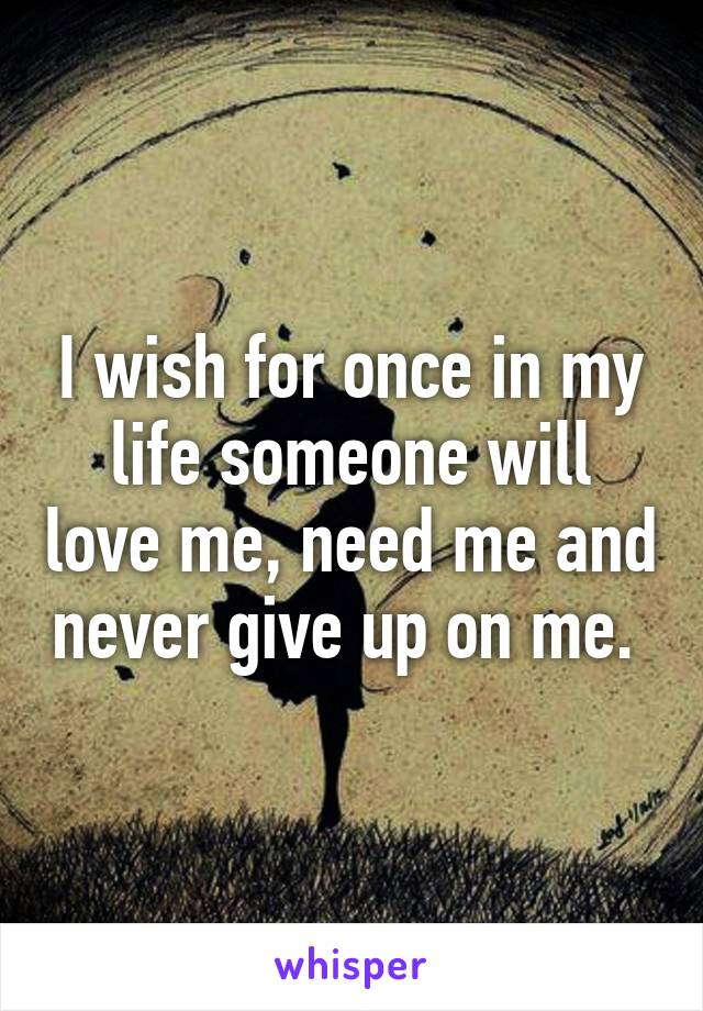 I wish for once in my life someone will love me, need me and never give up on me.
