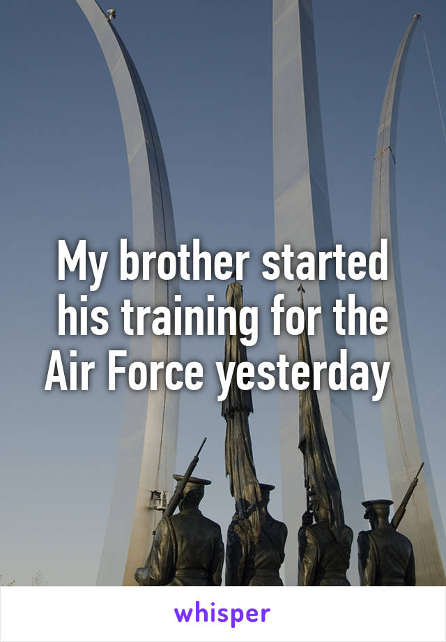 My brother started his training for the Air Force yesterday