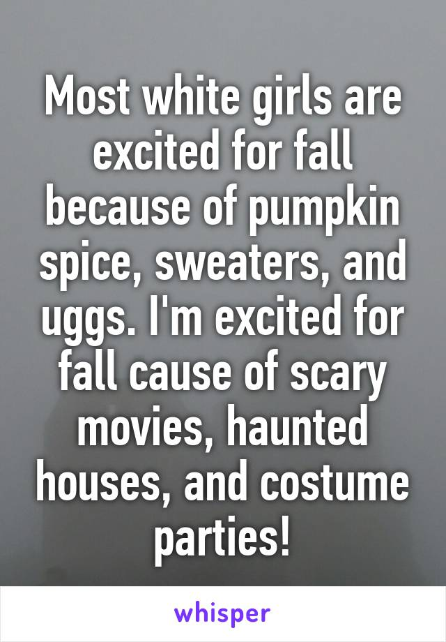 Most white girls are excited for fall because of pumpkin spice, sweaters, and uggs. I'm excited for fall cause of scary movies, haunted houses, and costume parties!