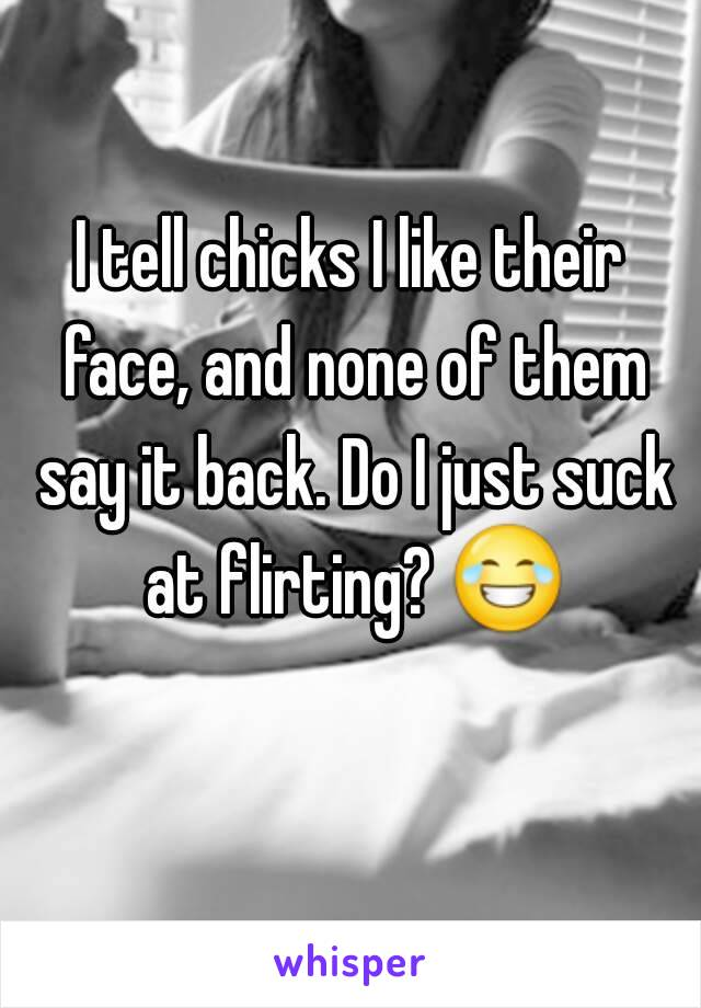 I tell chicks I like their face, and none of them say it back. Do I just suck at flirting? 😂