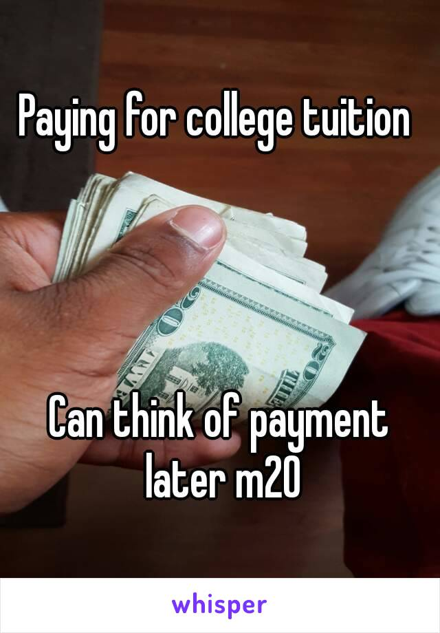 Paying for college tuition      Can think of payment later m20