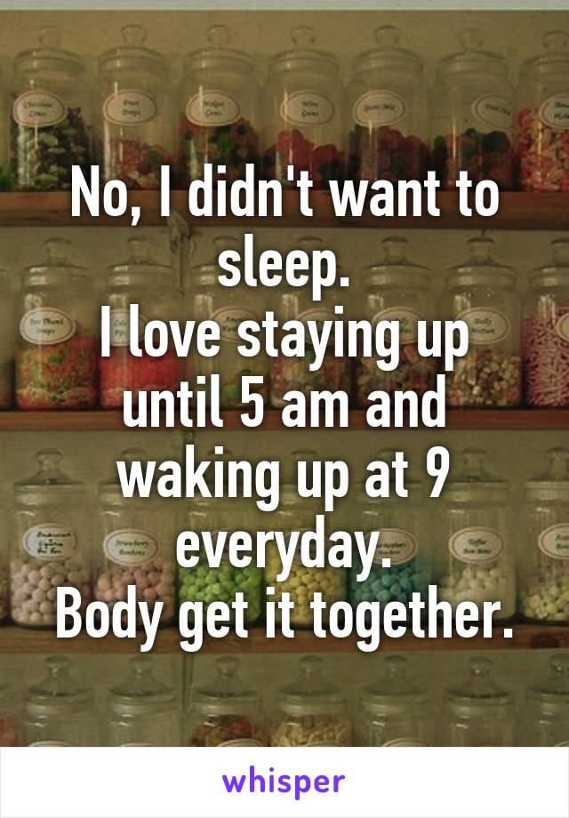 No, I didn't want to sleep. I love staying up until 5 am and waking up at 9 everyday. Body get it together.