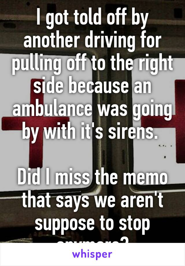 I got told off by another driving for pulling off to the right side because an ambulance was going by with it's sirens.   Did I miss the memo that says we aren't suppose to stop anymore?