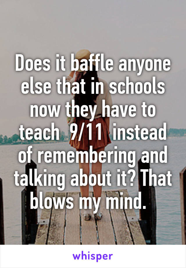 Does it baffle anyone else that in schools now they have to teach  9/11  instead of remembering and talking about it? That blows my mind.