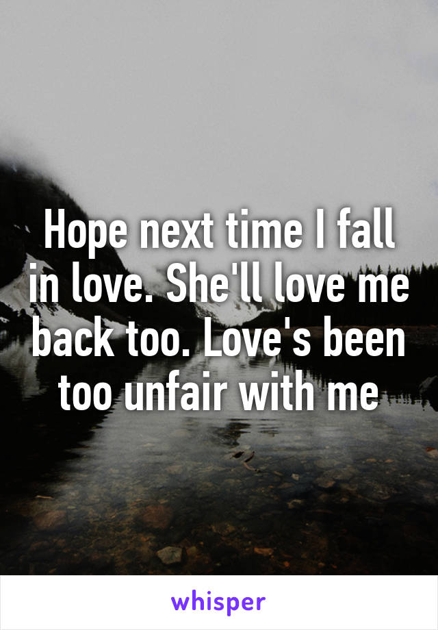 Hope next time I fall in love. She'll love me back too. Love's been too unfair with me
