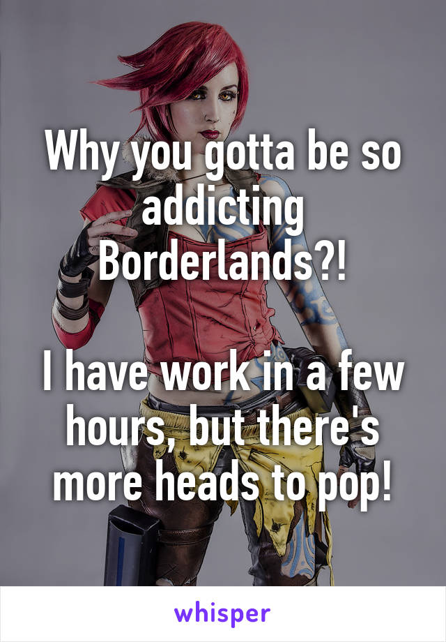 Why you gotta be so addicting Borderlands?!  I have work in a few hours, but there's more heads to pop!