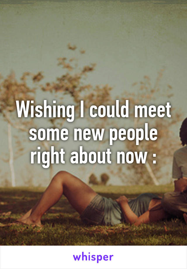 Wishing I could meet some new people right about now :\