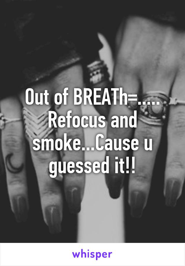 Out of BREATh=..... Refocus and smoke...Cause u guessed it!!