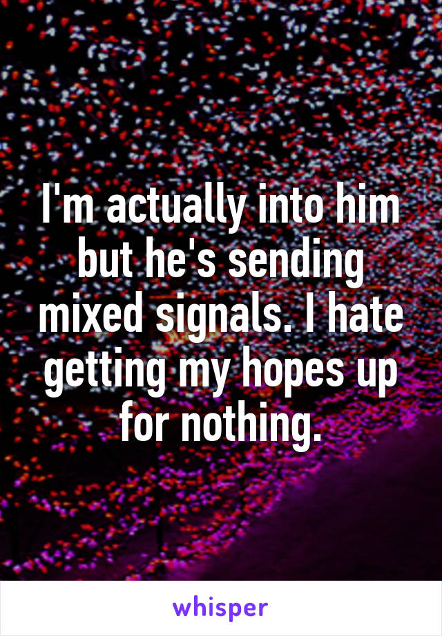I'm actually into him but he's sending mixed signals. I hate getting my hopes up for nothing.