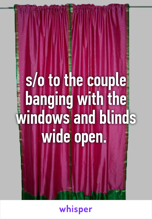 s/o to the couple banging with the windows and blinds wide open.