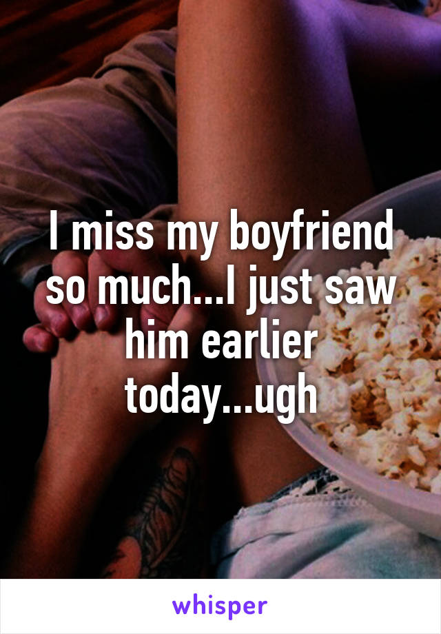 I miss my boyfriend so much...I just saw him earlier today...ugh