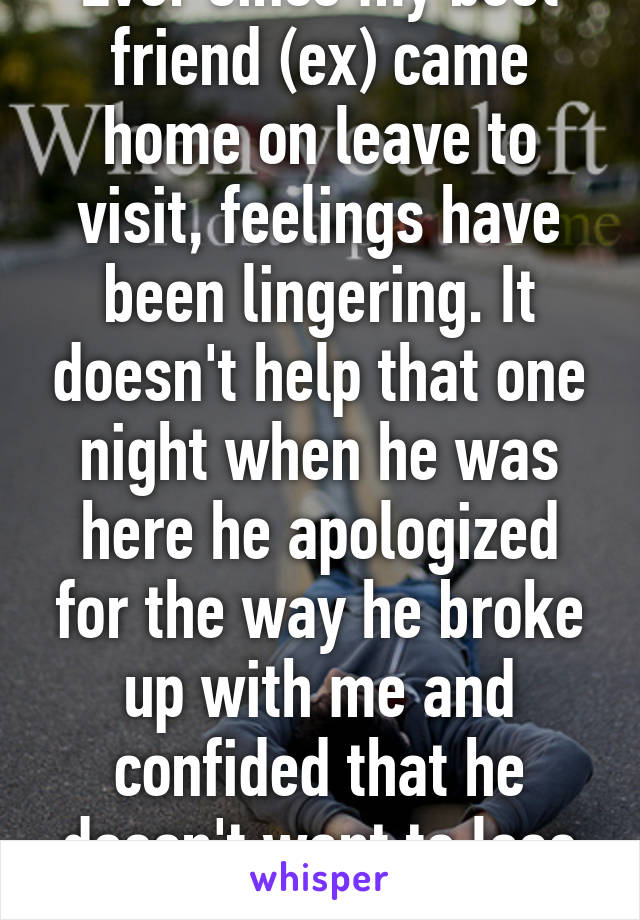 Ever since my best friend (ex) came home on leave to visit, feelings have been lingering. It doesn't help that one night when he was here he apologized for the way he broke up with me and confided that he doesn't want to lose me again.