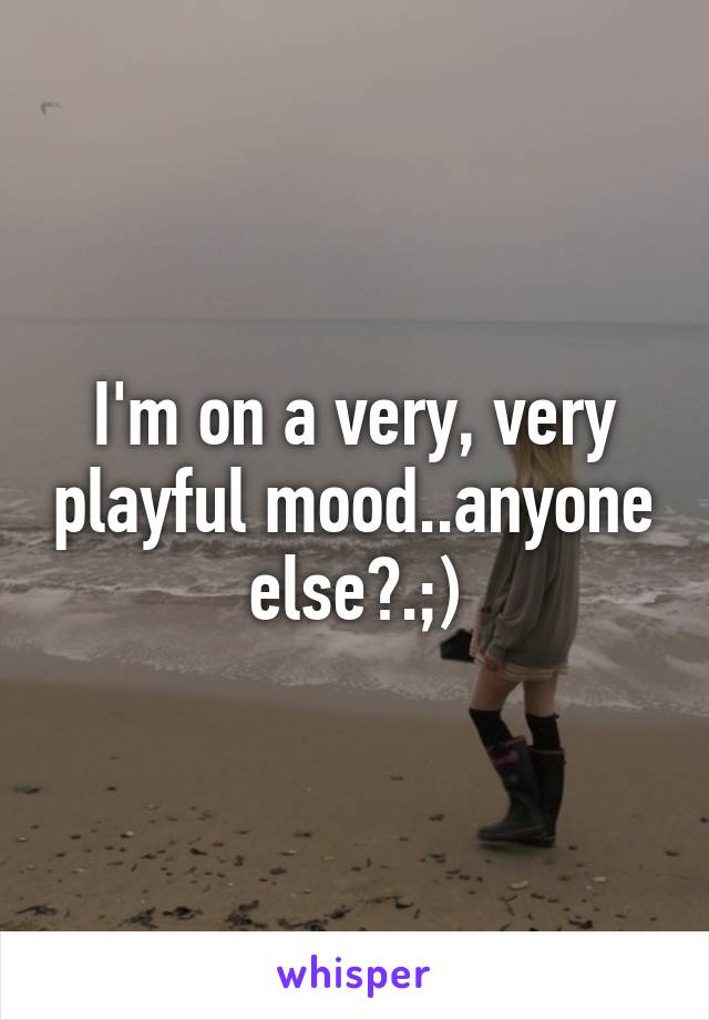 I'm on a very, very playful mood..anyone else?.;)