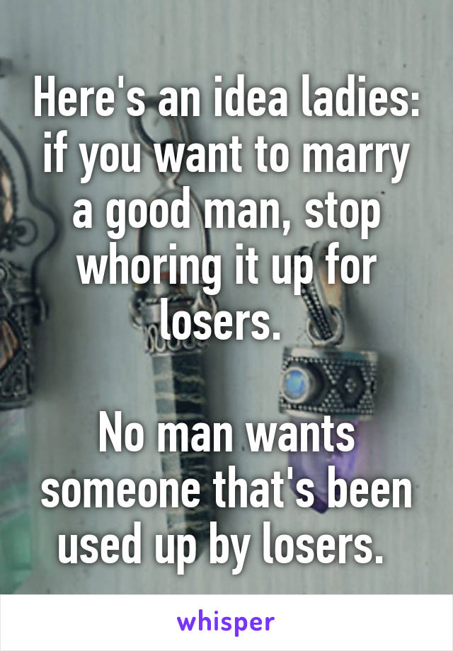 Here's an idea ladies: if you want to marry a good man, stop whoring it up for losers.   No man wants someone that's been used up by losers.