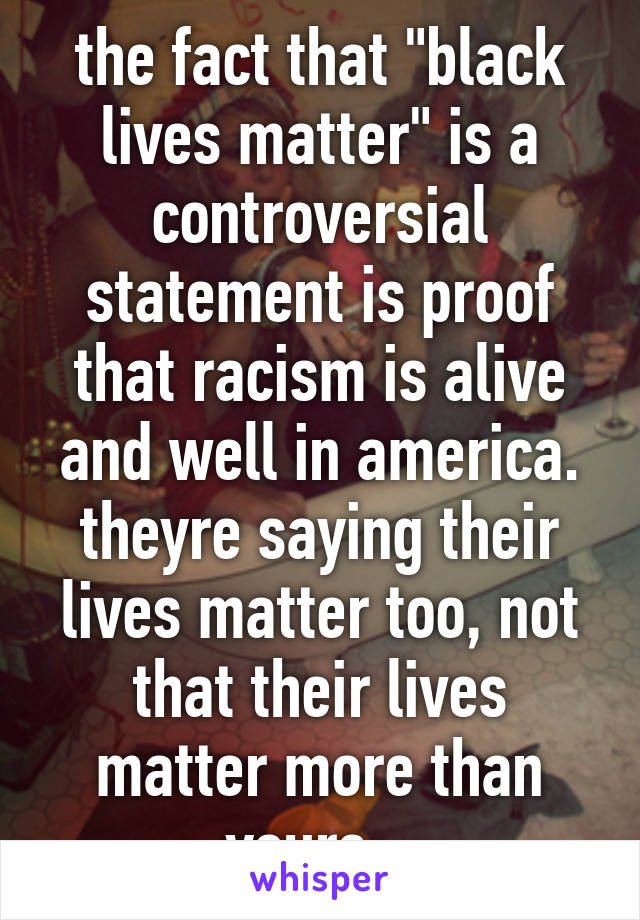 """the fact that """"black lives matter"""" is a controversial statement is proof that racism is alive and well in america. theyre saying their lives matter too, not that their lives matter more than yours..."""