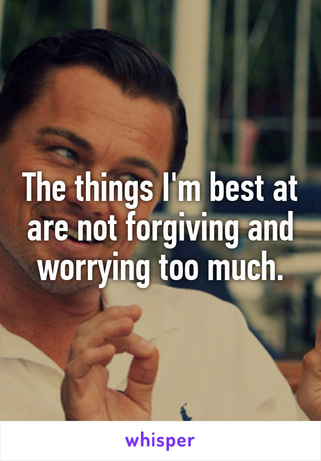 The things I'm best at are not forgiving and worrying too much.