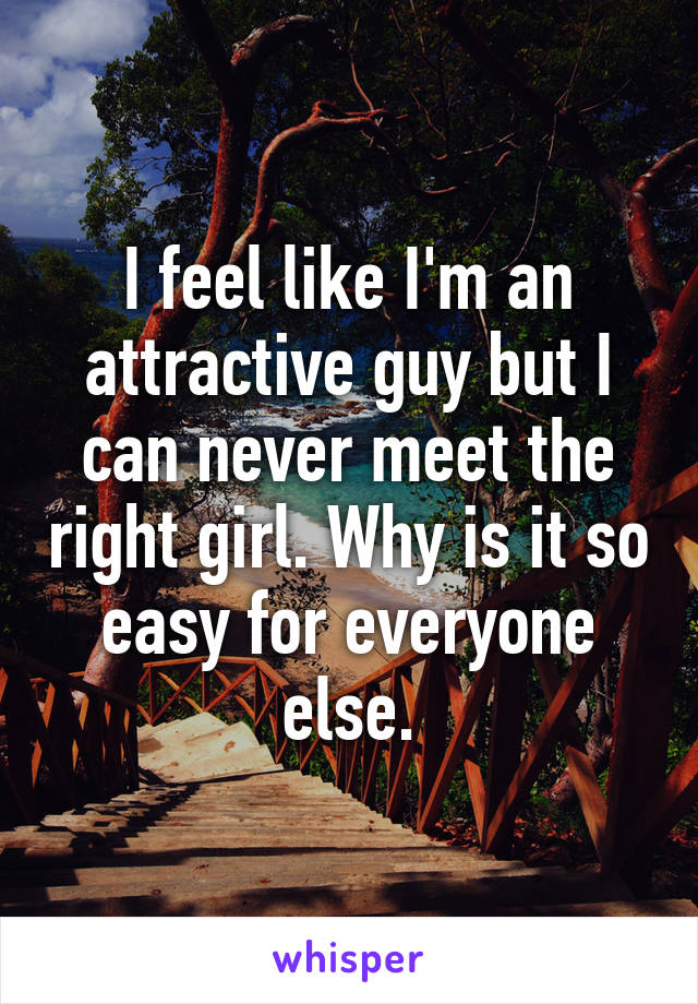 I feel like I'm an attractive guy but I can never meet the right girl. Why is it so easy for everyone else.