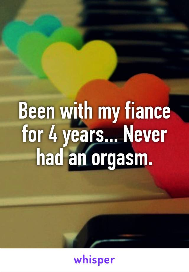 Been with my fiance for 4 years... Never had an orgasm.