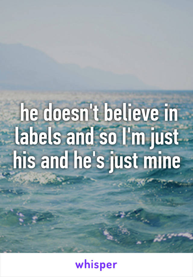 he doesn't believe in labels and so I'm just his and he's just mine
