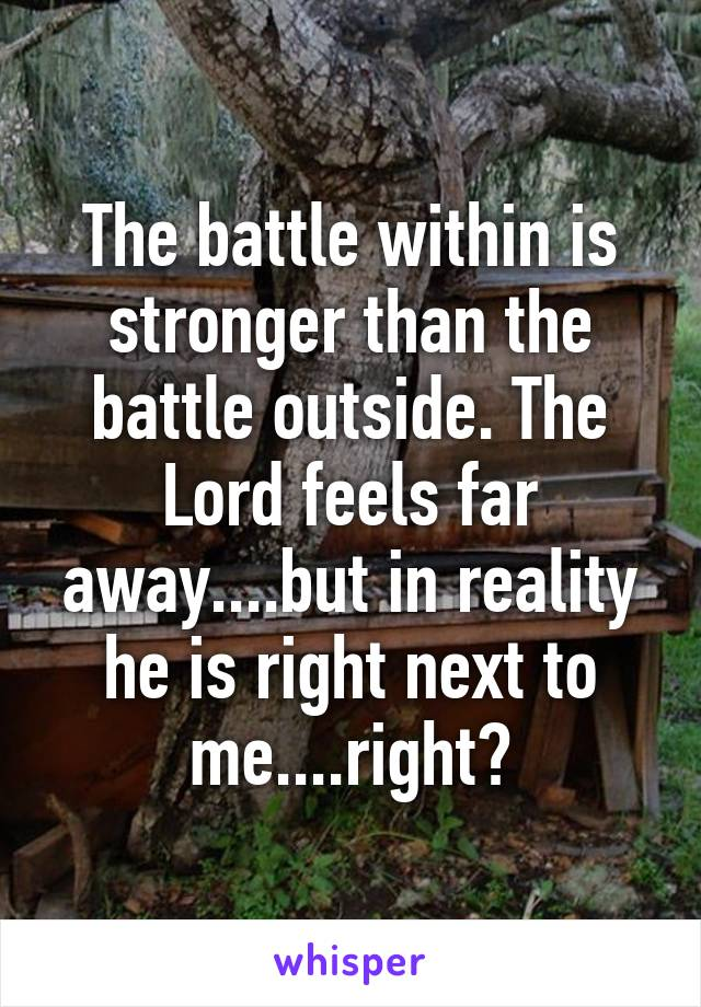 The battle within is stronger than the battle outside. The Lord feels far away....but in reality he is right next to me....right?