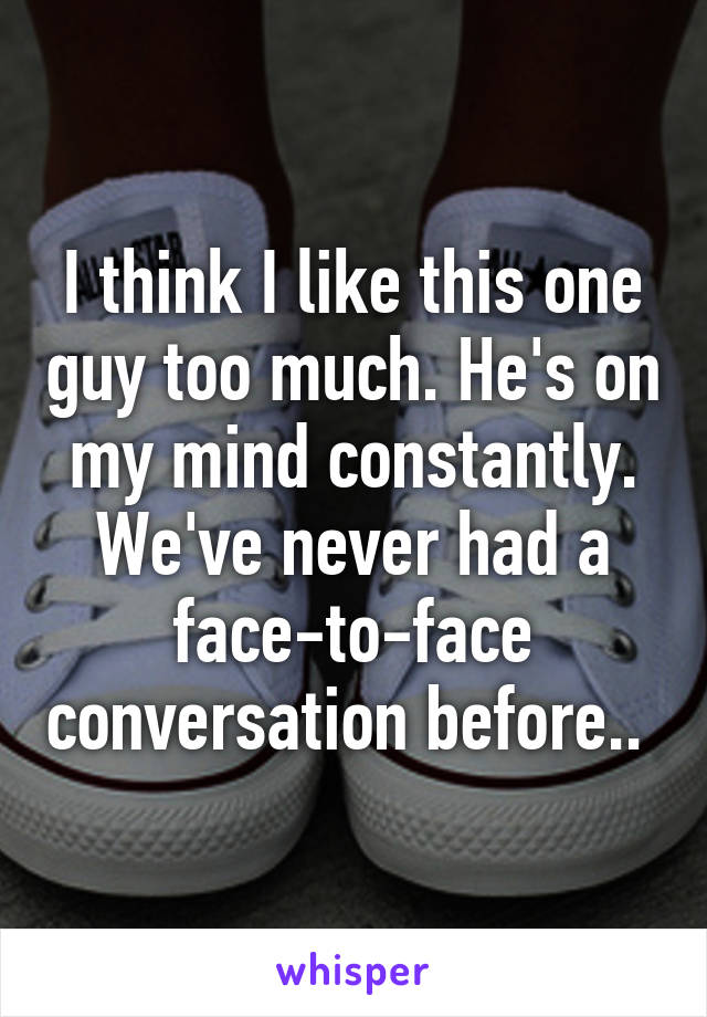 I think I like this one guy too much. He's on my mind constantly. We've never had a face-to-face conversation before..