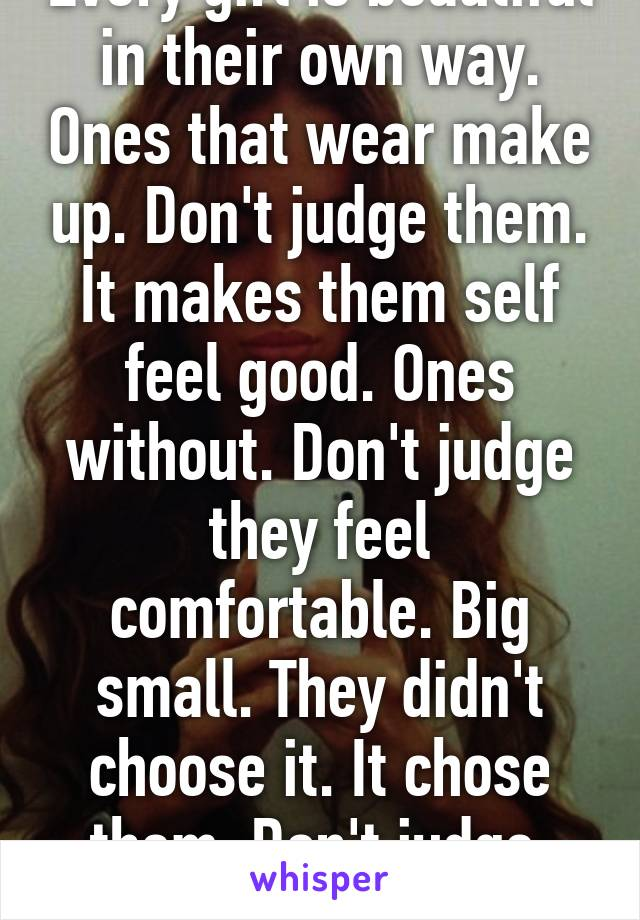 Every girl is beautiful in their own way. Ones that wear make up. Don't judge them. It makes them self feel good. Ones without. Don't judge they feel comfortable. Big small. They didn't choose it. It chose them. Don't judge. Beautiful.